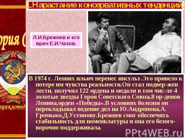 В 1974 г. Леоних ильич перенес инсульт.Это привело к потере им чувства реальности.Он стал подвер-жен лести, получил 122 ордена и медали в том чис-ле 4 золотые звезды Героя Советского Союза,8 ор-денов Ленина,орден «Победы».В условиях болезни он перек…