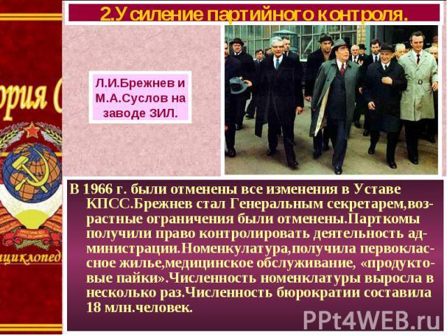 В 1966 г. были отменены все изменения в Уставе КПСС.Брежнев стал Генеральным секретарем,воз- растные ограничения были отменены.Парткомы получили право контролировать деятельность ад-министрации.Номенкулатура,получила первоклас-сное жилье,медицинское…