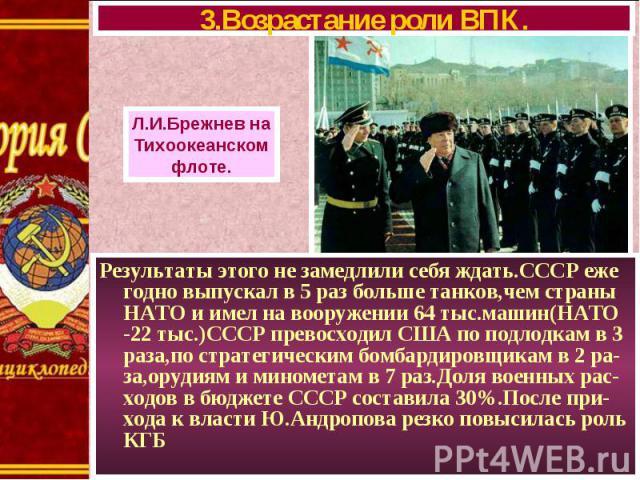 Результаты этого не замедлили себя ждать.СССР еже годно выпускал в 5 раз больше танков,чем страны НАТО и имел на вооружении 64 тыс.машин(НАТО -22 тыс.)СССР превосходил США по подлодкам в 3 раза,по стратегическим бомбардировщикам в 2 ра- за,орудиям и…