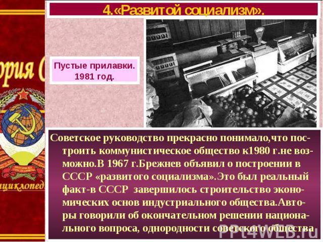 Советское руководство прекрасно понимало,что пос-троить коммунистическое общество к1980 г.не воз-можно.В 1967 г.Брежнев объявил о построении в СССР «развитого социализма».Это был реальный факт-в СССР завершилось строительство эконо-мических основ ин…