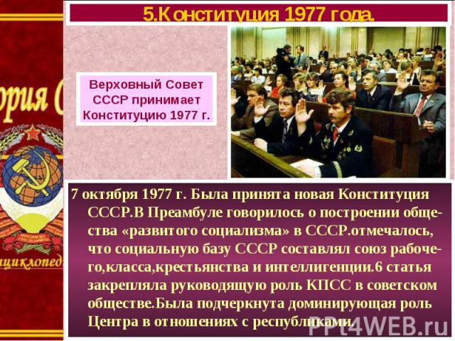 7 октября 1977 г. Была принята новая Конституция СССР.В Преамбуле говорилось о построении обще-ства «развитого социализма» в СССР.отмечалось, что социальную базу СССР составлял союз рабоче-го,класса,крестьянства и интеллигенции.6 статья закрепляла р…