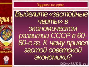 Выделите «застойные черты» в экономическом развитии СССР в 60-80-е гг. К чему пр