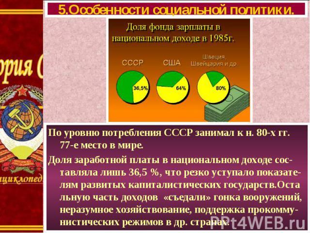 По уровню потребления СССР занимал к н. 80-х гг. 77-е место в мире. По уровню потребления СССР занимал к н. 80-х гг. 77-е место в мире. Доля заработной платы в национальном доходе сос-тавляла лишь 36,5 %, что резко уступало показате-лям развитых кап…