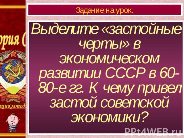 Выделите «застойные черты» в экономическом развитии СССР в 60-80-е гг. К чему привел застой советской экономики? Выделите «застойные черты» в экономическом развитии СССР в 60-80-е гг. К чему привел застой советской экономики?