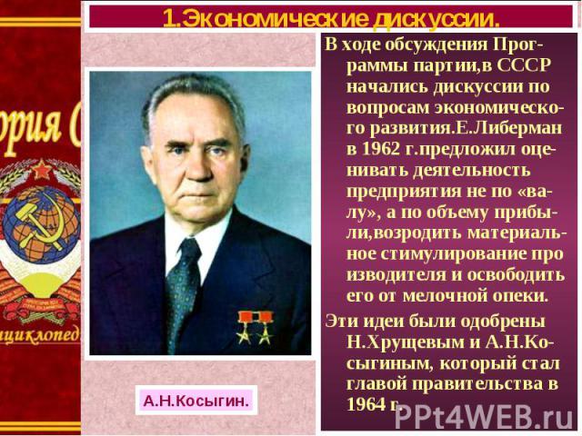 В ходе обсуждения Прог-раммы партии,в СССР начались дискуссии по вопросам экономическо-го развития.Е.Либерман в 1962 г.предложил оце-нивать деятельность предприятия не по «ва-лу», а по объему прибы-ли,возродить материаль-ное стимулирование про извод…