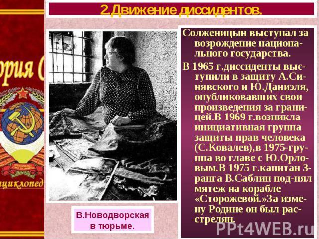 Солженицын выступал за возрождение национа-льного государства. Солженицын выступал за возрождение национа-льного государства. В 1965 г.диссиденты выс-тупили в защиту А.Си-нявского и Ю.Даниэля, опубликовавших свои произведения за грани- цей.В 1969 г.…