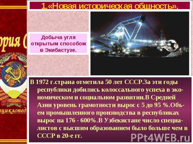 В 1972 г.страна отметила 50 лет СССР.За эти годы республики добились колоссального успеха в эко-номическом и социальном развитии.В Средней Азии уровень грамотности вырос с 5 до 95 %.Объ-ем промышленного производства в республиках вырос на 176 - 600%…