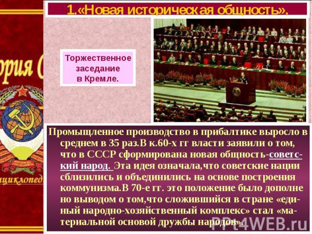 Промыщленное производство в прибалтике выросло в среднем в 35 раз.В к.60-х гг власти заявили о том, что в СССР сформирована новая общность-советс-кий народ. Эта идея означала,что советские нации сблизились и объединились на основе построения коммуни…