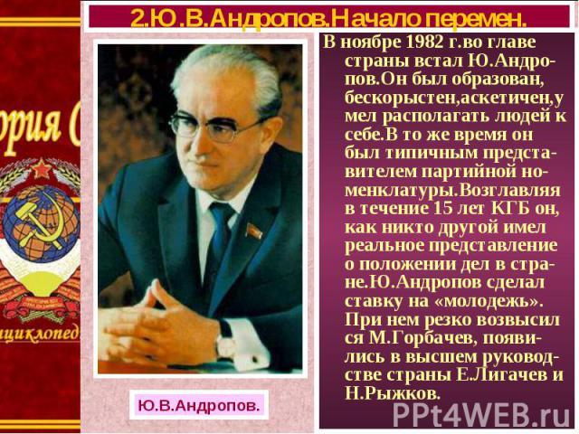 В ноябре 1982 г.во главе страны встал Ю.Андро-пов.Он был образован, бескорыстен,аскетичен,умел располагать людей к себе.В то же время он был типичным предста-вителем партийной но-менклатуры.Возглавляя в течение 15 лет КГБ он, как никто другой имел р…