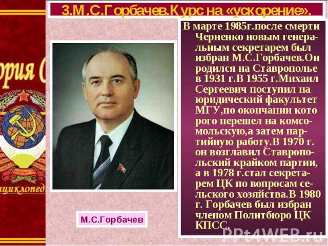 В марте 1985г.после смерти Черненко новым генера-льным секретарем был избран М.С.Горбачев.Он родился на Ставрополье в 1931 г.В 1955 г.Михаил Сергеевич поступил на юридический факультет МГУ,по окончании кото рого перешел на комсо-мольскую,а затем пар…