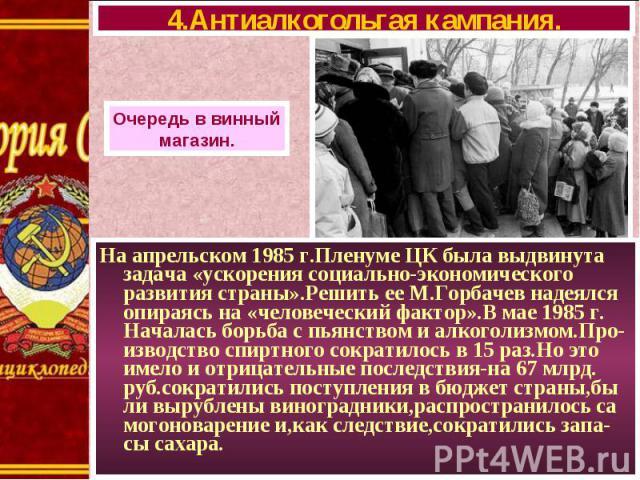 На апрельском 1985 г.Пленуме ЦК была выдвинута задача «ускорения социально-экономического развития страны».Решить ее М.Горбачев надеялся опираясь на «человеческий фактор».В мае 1985 г. Началась борьба с пьянством и алкоголизмом.Про-изводство спиртно…