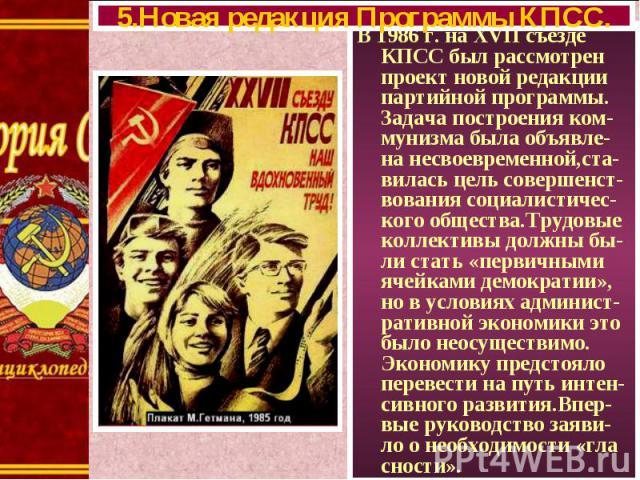 В 1986 г. на XVII съезде КПСС был рассмотрен проект новой редакции партийной программы. Задача построения ком-мунизма была объявле-на несвоевременной,ста-вилась цель совершенст-вования социалистичес-кого общества.Трудовые коллективы должны бы-ли ста…