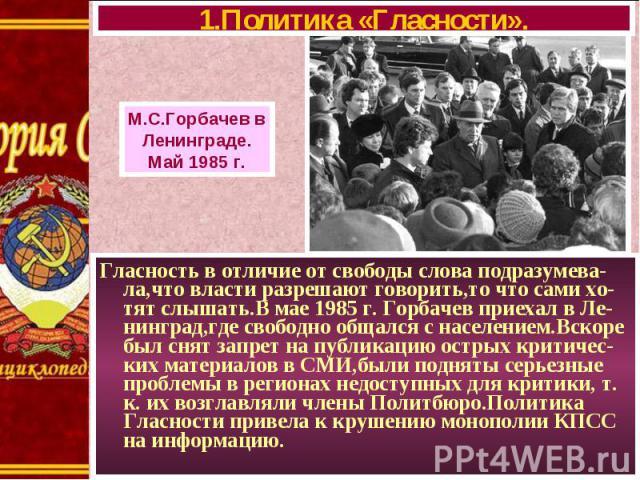 Гласность в отличие от свободы слова подразумева-ла,что власти разрешают говорить,то что сами хо-тят слышать.В мае 1985 г. Горбачев приехал в Ле-нинград,где свободно общался с населением.Вскоре был снят запрет на публикацию острых критичес-ких матер…