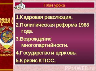 1.Кадровая революция. 1.Кадровая революция. 2.Политическая реформа 1988 года. 3.