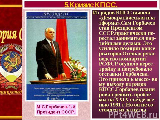 Из рядов КПСС вышла «Демократическая пла тформа».Сам Горбачев став Президентом СССР,практически пе-рестал заниматься пар-тийными делами. Это усилило позиции консе рваторов.Осенью руко-водство компартии РСФСР осудило перес-тройку и потребовало отстав…