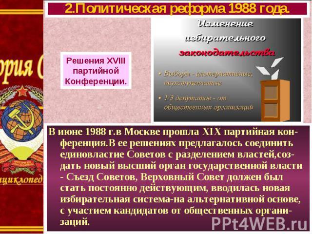 В июне 1988 г.в Москве прошла XIX партийная кон-ференция.В ее решениях предлагалось соединить единовластие Советов с разделением властей,соз-дать новый высший орган государственной власти - Съезд Советов, Верховный Совет должен был стать постоянно д…