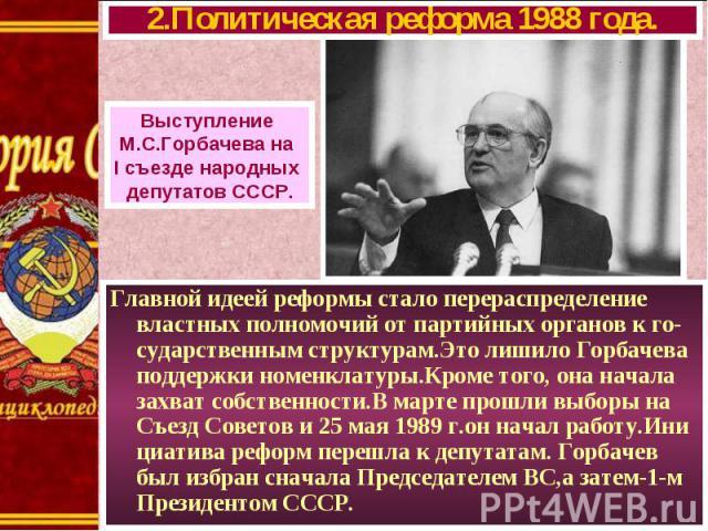 Главной идеей реформы стало перераспределение властных полномочий от партийных органов к го-сударственным структурам.Это лишило Горбачева поддержки номенклатуры.Кроме того, она начала захват собственности.В марте прошли выборы на Съезд Советов и 25 …