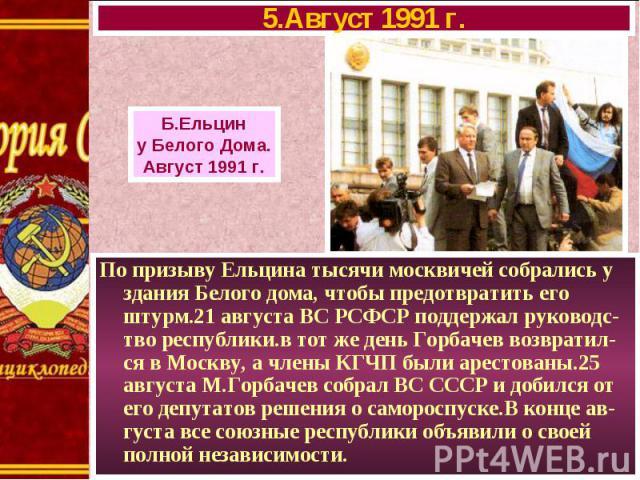 По призыву Ельцина тысячи москвичей собрались у здания Белого дома, чтобы предотвратить его штурм.21 августа ВС РСФСР поддержал руководс-тво республики.в тот же день Горбачев возвратил-ся в Москву, а члены КГЧП были арестованы.25 августа М.Горбачев …