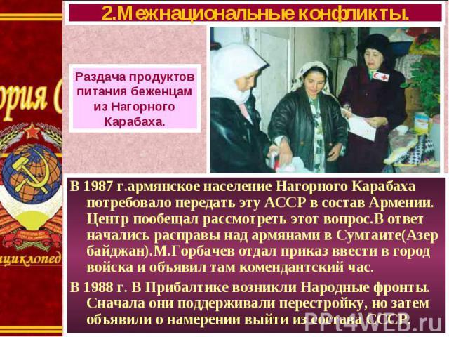 В 1987 г.армянское население Нагорного Карабаха потребовало передать эту АССР в состав Армении. Центр пообещал рассмотреть этот вопрос.В ответ начались расправы над армянами в Сумгаите(Азер байджан).М.Горбачев отдал приказ ввести в город войска и об…