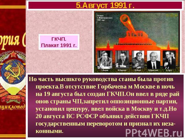 Но часть высшкго руководства станы была против проекта.В отсутствие Горбачева м Москве в ночь на 19 августа был создан ГКЧП.Он ввел в ряде рай онов страны ЧП,запретил оппозиционные партии, установил цензуру, ввел войска в Москву и т.д.Но 20 августа …
