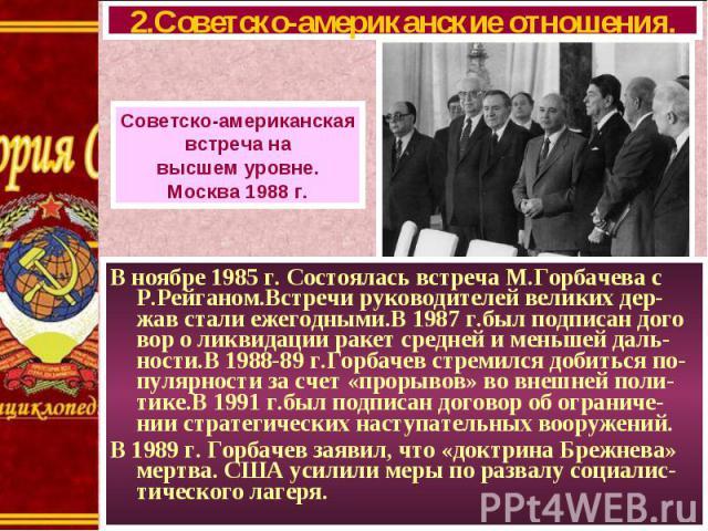 В ноябре 1985 г. Состоялась встреча М.Горбачева с Р.Рейганом.Встречи руководителей великих дер-жав стали ежегодными.В 1987 г.был подписан дого вор о ликвидации ракет средней и меньшей даль-ности.В 1988-89 г.Горбачев стремился добиться по-пулярности …