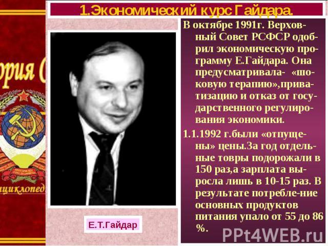 В октябре 1991г. Верхов-ный Совет РСФСР одоб-рил экономическую про-грамму Е.Гайдара. Она предусматривала- «шо-ковую терапию»,прива-тизацию и отказ от госу-дарственного регулиро-вания экономики. В октябре 1991г. Верхов-ный Совет РСФСР одоб-рил эконом…