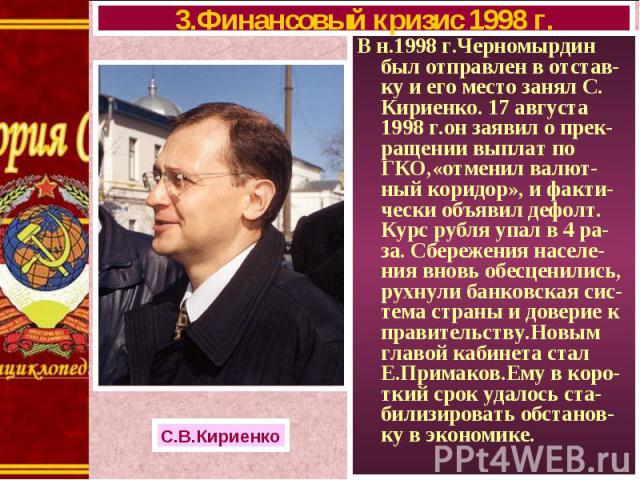 В н.1998 г.Черномырдин был отправлен в отстав-ку и его место занял С. Кириенко. 17 августа 1998 г.он заявил о прек-ращении выплат по ГКО,«отменил валют-ный коридор», и факти-чески объявил дефолт. Курс рубля упал в 4 ра-за. Сбережения населе-ния внов…