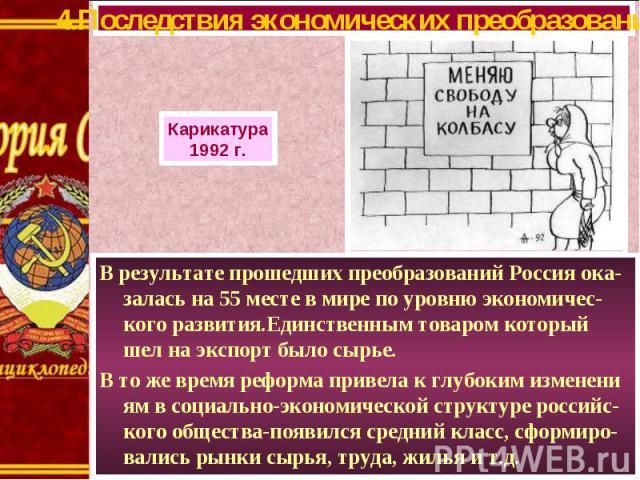 В результате прошедших преобразований Россия ока-залась на 55 месте в мире по уровню экономичес-кого развития.Единственным товаром который шел на экспорт было сырье. В результате прошедших преобразований Россия ока-залась на 55 месте в мире по уровн…