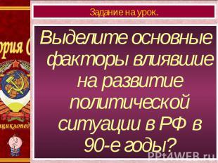 Выделите основные факторы влиявшие на развитие политической ситуации в РФ в 90-е