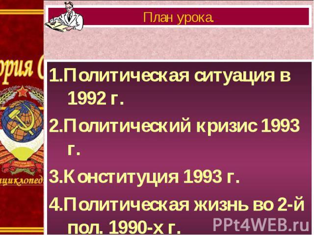 1.Политическая ситуация в 1992 г. 1.Политическая ситуация в 1992 г. 2.Политический кризис 1993 г. 3.Конституция 1993 г. 4.Политическая жизнь во 2-й пол. 1990-х г.