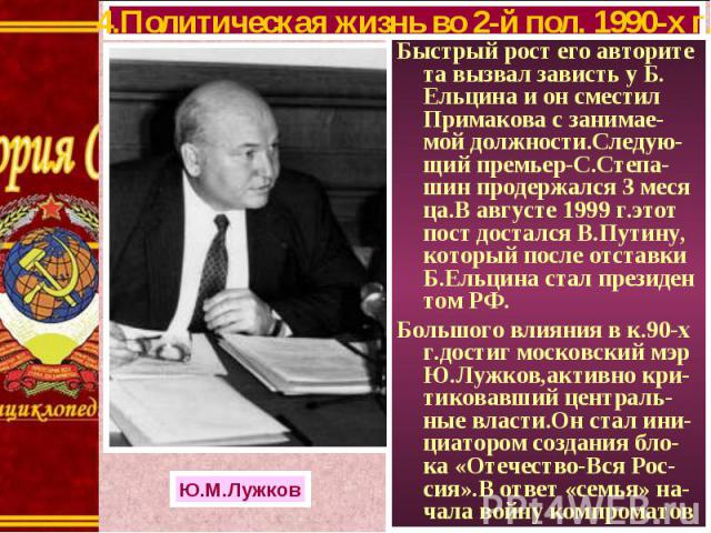 Быстрый рост его авторите та вызвал зависть у Б. Ельцина и он сместил Примакова с занимае-мой должности.Следую-щий премьер-С.Степа-шин продержался 3 меся ца.В августе 1999 г.этот пост достался В.Путину, который после отставки Б.Ельцина стал президен…