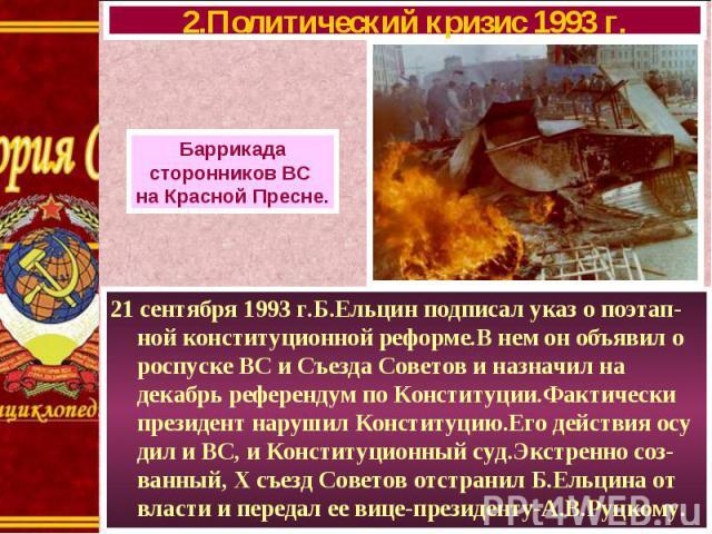 21 сентября 1993 г.Б.Ельцин подписал указ о поэтап-ной конституционной реформе.В нем он объявил о роспуске ВС и Съезда Советов и назначил на декабрь референдум по Конституции.Фактически президент нарушил Конституцию.Его действия осу дил и ВС, и Конс…