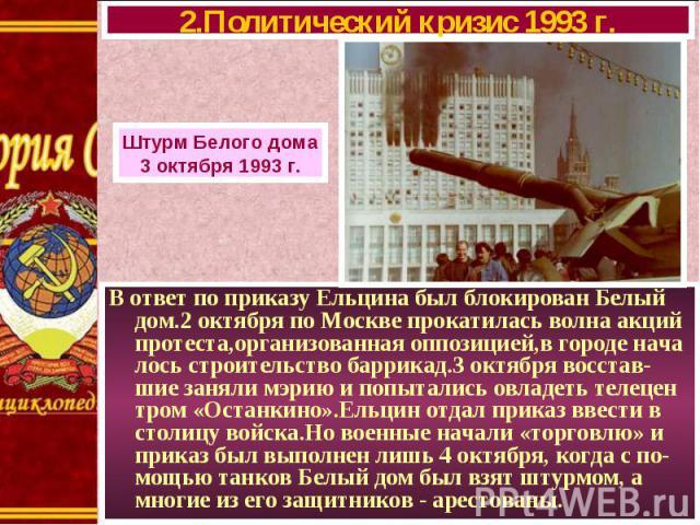 В ответ по приказу Ельцина был блокирован Белый дом.2 октября по Москве прокатилась волна акций протеста,организованная оппозицией,в городе нача лось строительство баррикад.3 октября восстав-шие заняли мэрию и попытались овладеть телецен тром «Остан…