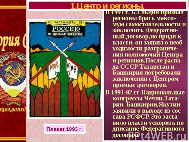 В 1991 г. Б.Ельцин призвал регионы брать макси-мум самостоятельности и заключить Федератив-ный договор,но придя к власти, он заявил о необ-ходимости разграниче-ния полномочий Центра и регионов.После распа-да СССР Татарстан и Башкирия потребовали зак…