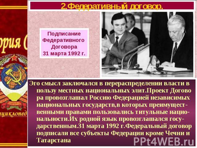 Эго смысл заключался в перераспределении власти в пользу местных национальных элит.Проект Догово ра провозглашал Россию Федерацией независимых национальных государств,в которых преимущест-венными правами пользовались титульные нацио-нальности.Их род…