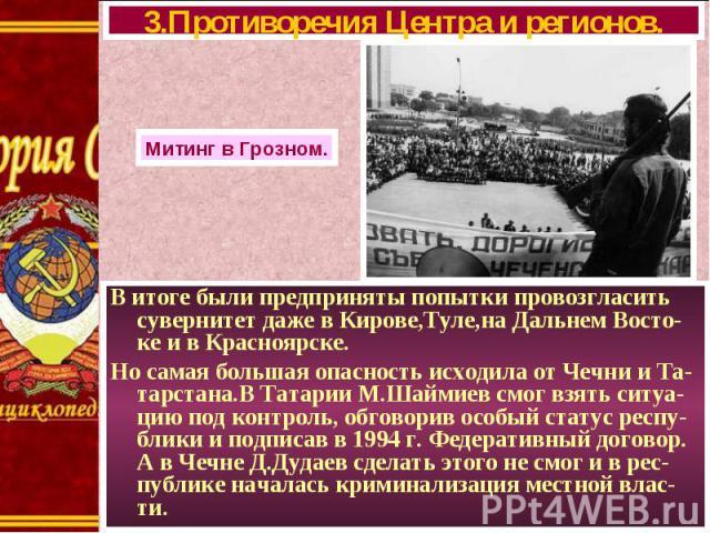 В итоге были предприняты попытки провозгласить сувернитет даже в Кирове,Туле,на Дальнем Восто-ке и в Красноярске. В итоге были предприняты попытки провозгласить сувернитет даже в Кирове,Туле,на Дальнем Восто-ке и в Красноярске. Но самая большая опас…