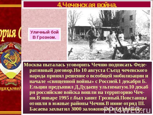 Москва пыталась уговорить Чечню подписать Феде-ративный договор.Но 10 августа Съезд чеченского народа принял решение о всеобщей мобилизации и начале «священной войны» с Россией.1 декабря Б. Ельцин предъявил Д.Дудаеву ультиматум.10 декаб ря российски…
