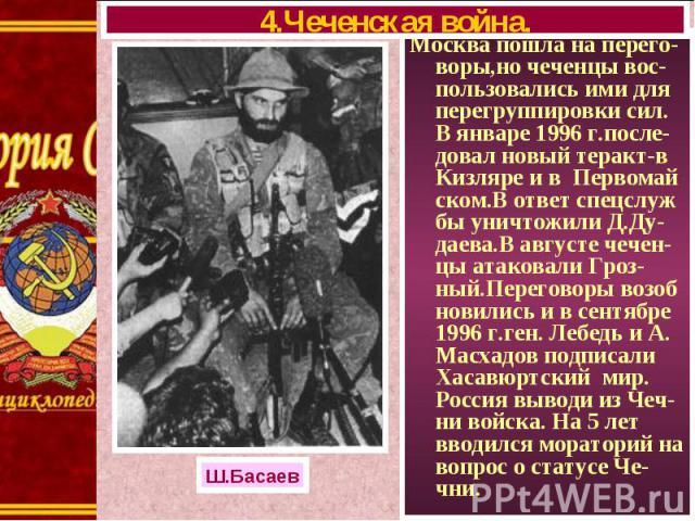 Москва пошла на перего-воры,но чеченцы вос-пользовались ими для перегруппировки сил. В январе 1996 г.после-довал новый теракт-в Кизляре и в Первомай ском.В ответ спецслуж бы уничтожили Д.Ду-даева.В августе чечен-цы атаковали Гроз-ный.Переговоры возо…