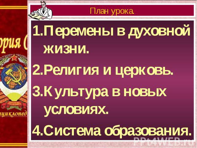 1.Перемены в духовной жизни. 1.Перемены в духовной жизни. 2.Религия и церковь. 3.Культура в новых условиях. 4.Система образования.