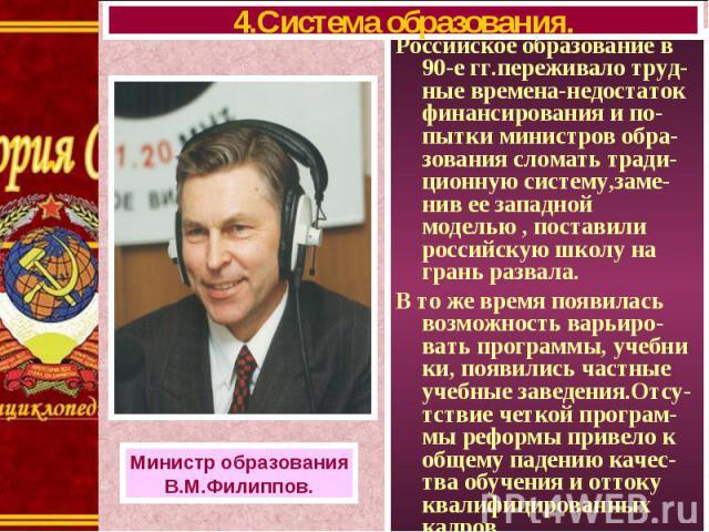 Российское образование в 90-е гг.переживало труд-ные времена-недостаток финансирования и по-пытки министров обра-зования сломать тради-ционную систему,заме-нив ее западной моделью , поставили российскую школу на грань развала. Российское образование…