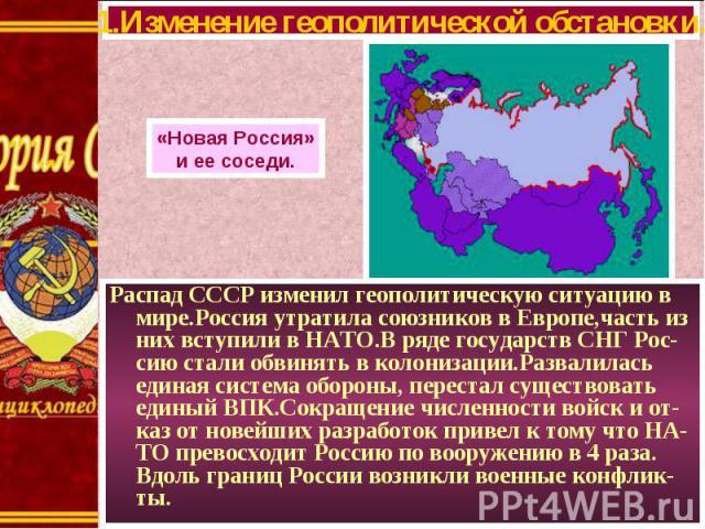 Распад СССР изменил геополитическую ситуацию в мире.Россия утратила союзников в Европе,часть из них вступили в НАТО.В ряде государств СНГ Рос-сию стали обвинять в колонизации.Развалилась единая система обороны, перестал существовать единый ВПК.Сокра…