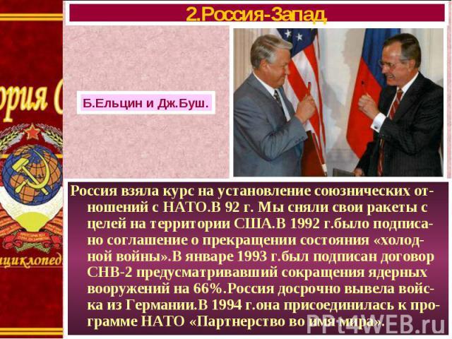 Россия взяла курс на установление союзнических от-ношений с НАТО.В 92 г. Мы сняли свои ракеты с целей на территории США.В 1992 г.было подписа-но соглашение о прекращении состояния «холод-ной войны».В январе 1993 г.был подписан договор СНВ-2 предусма…