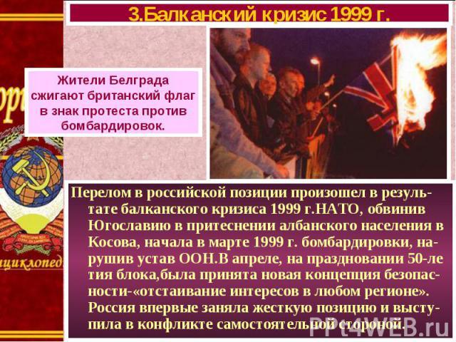 Перелом в российской позиции произошел в резуль-тате балканского кризиса 1999 г.НАТО, обвинив Югославию в притеснении албанского населения в Косова, начала в марте 1999 г. бомбардировки, на-рушив устав ООН.В апреле, на праздновании 50-ле тия блока,б…