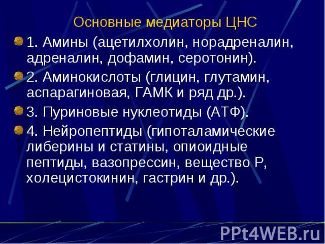 Основные медиаторы ЦНС 1. Амины (ацетилхолин, норадреналин, адреналин, дофамин, серотонин). 2. Аминокислоты (глицин, глутамин, аспарагиновая, ГАМК и ряд др.). 3. Пуриновые нуклеотиды (АТФ). 4. Нейропептиды (гипоталамические либерины и статины, опиои…