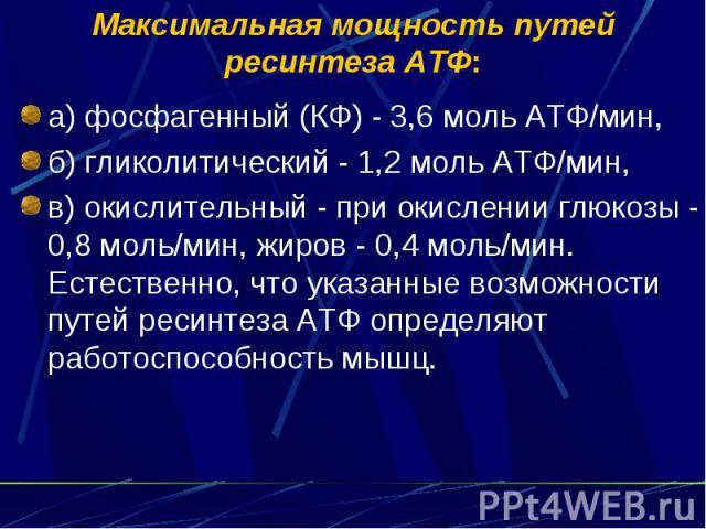 Максимальная мощность путей ресинтеза АТФ: а) фосфагенный (КФ) - 3,6 моль АТФ/мин, б) гликолитический - 1,2 моль АТФ/мин, в) окислительный - при окислении глюкозы - 0,8 моль/мин, жиров - 0,4 моль/мин. Естественно, что указанные возможности путей рес…