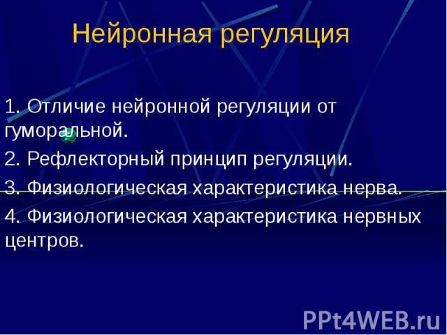 Нейронная регуляция 1. Отличие нейронной регуляции от гуморальной. 2. Рефлекторный принцип регуляции. 3. Физиологическая характеристика нерва. 4. Физиологическая характеристика нервных центров.