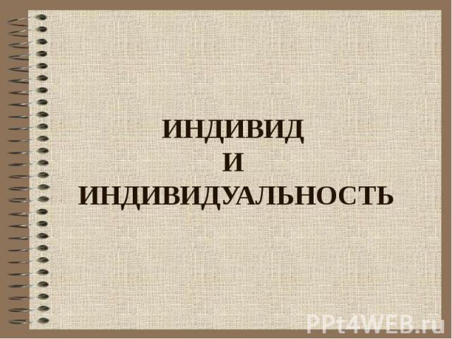 ИНДИВИД И ИНДИВИДУАЛЬНОСТЬ