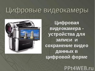 Цифровые видеокамеры Цифровая видеокамера - устройства для записи и сохранение в