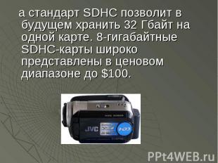 а стандарт SDHC позволит в будущем хранить 32 Гбайт на одной карте. 8-гигабайтны