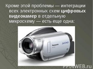 Кроме этой проблемы — интеграции всех электронных схем цифровых видеокамер в отд